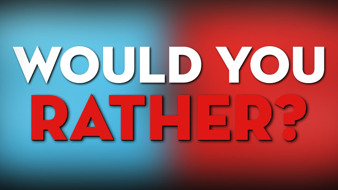 Would you rather?..?
