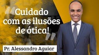 Pr. Alessandro Aguiar - Cuidado com as ilusões de ótica!