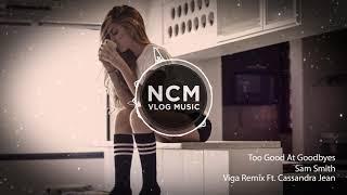 Too Good At Goodbyes - Sam Smith Viga Remix Ft  Cassandra Jean // NCM Vlog Music