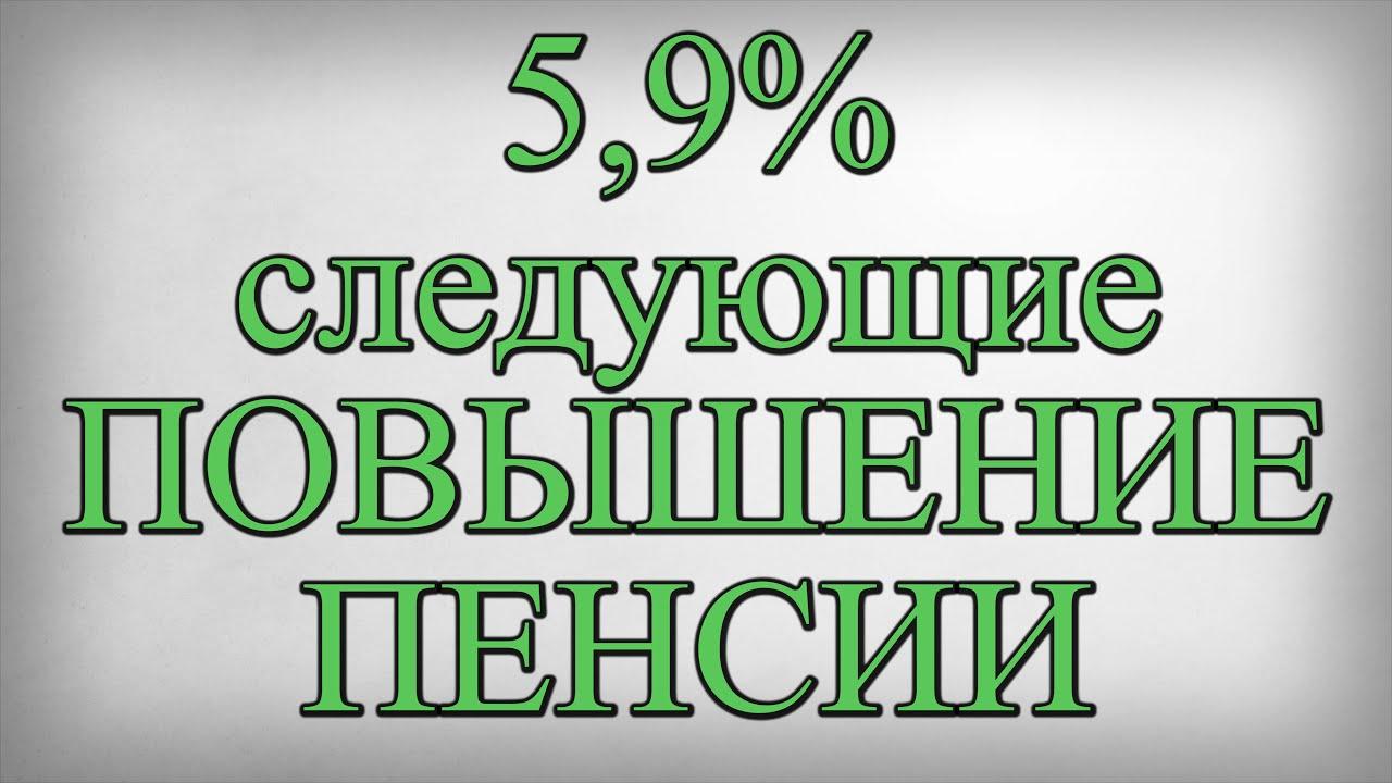 5,9% следующие ПОВЫШЕНИЕ ПЕНСИИ