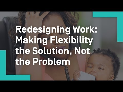 Redesigning Work: Making Flexibility the Solution, Not the Problem