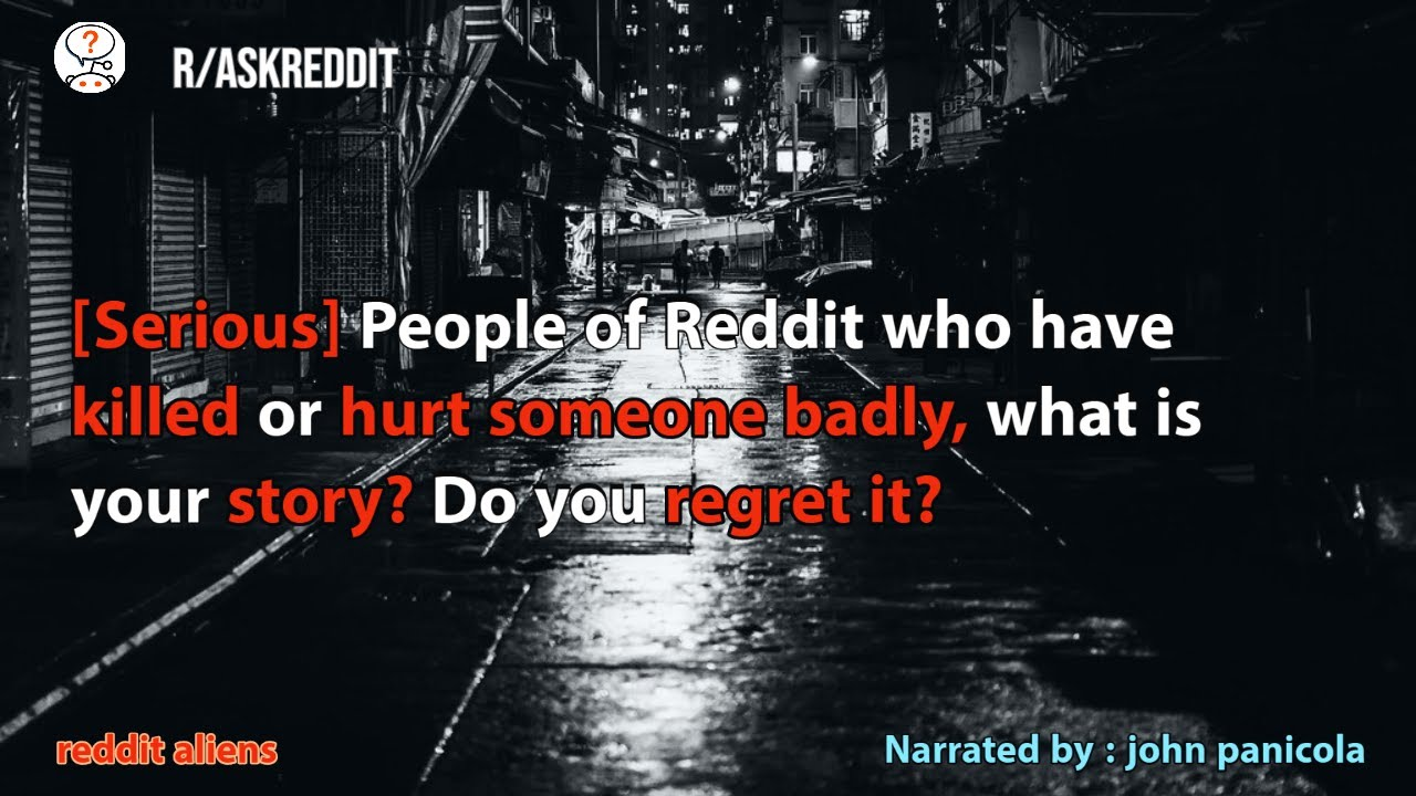 [Serious] People who have killed or hurt someone badly, Do you regret it? r/AskReddit