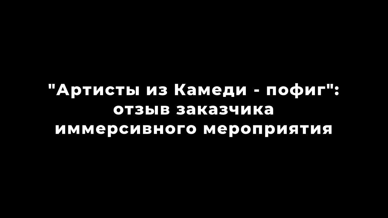 """""""Артисты из Камеди - пофиг"""": отзыв заказчика иммерсивного мероприятия"""