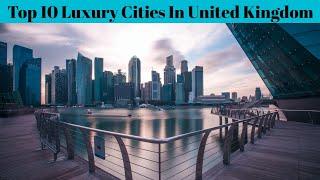 Top 10 Most Bęst Luxury Cities In The Uk   Best City In United Kingdom   Advotis4u