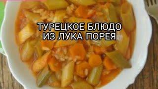 турецкое блюдо из лука порея.