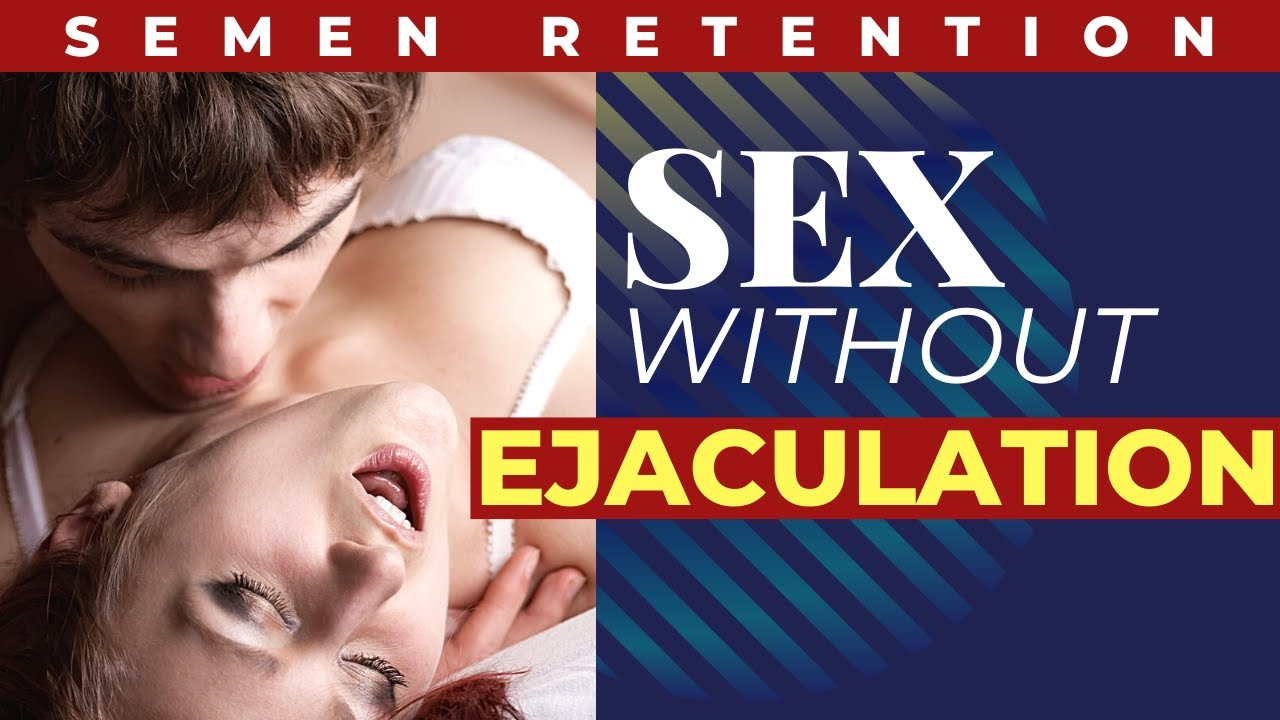 Semen Retention: Sex Without Ejaculating