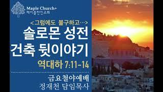 금요철야#24 솔로몬 성전건축 뒷이야기 [부제: 그럼에도 불구하고] (역대하 7:11-14)   정재천 담임목사   Maple Church