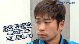 【GAMBA FAMiLY】2017年3月26日 第46回 ON AIR --PLAYER 前編--  三浦 弦太選手