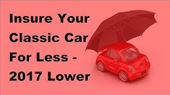 Insure Your Classic Car For Less -  2017 Lower Insurance Coverage Tips