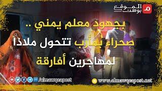 شاهد..بجهود معلم يمني .. صحراء بمأرب تتحول ملاذا لمهاجرين أفارقة
