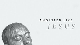 Anointed Like Jesus PS. Sam Ellis