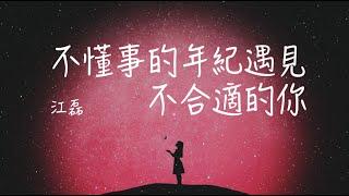 【不懂事的年紀遇見不合適的你】江磊『雖然那是愛情,卻沒有了結局』「動態歌詞」