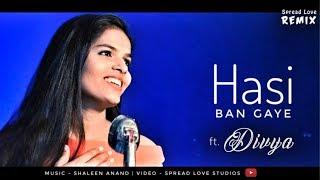 Hasi Ban Gaye female - ft. Divya   Shaleen Anand   Spread Love Remix   Humari Adhuri Kahani