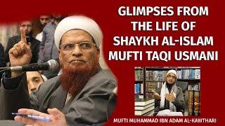 Glimpses From The Life Of Shaykh Al-Islam Mufti Taqi Usmani | Mufti Muhammad Ibn Adam Al-Kawthari