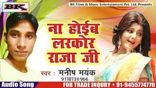 ना होइब लरकोर राजा जी I Na Hoib Larkor Raja Ji I Manish Mayank I 2018 Hit Song