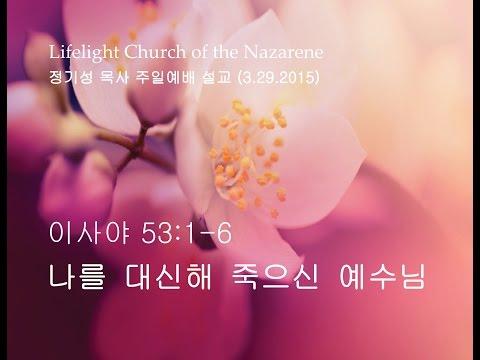 2015.03.29 나를 대신해 죽으신 예수님 (사53:1-6) - 고난주간, 정기성 목사 주일예배 강해 설교