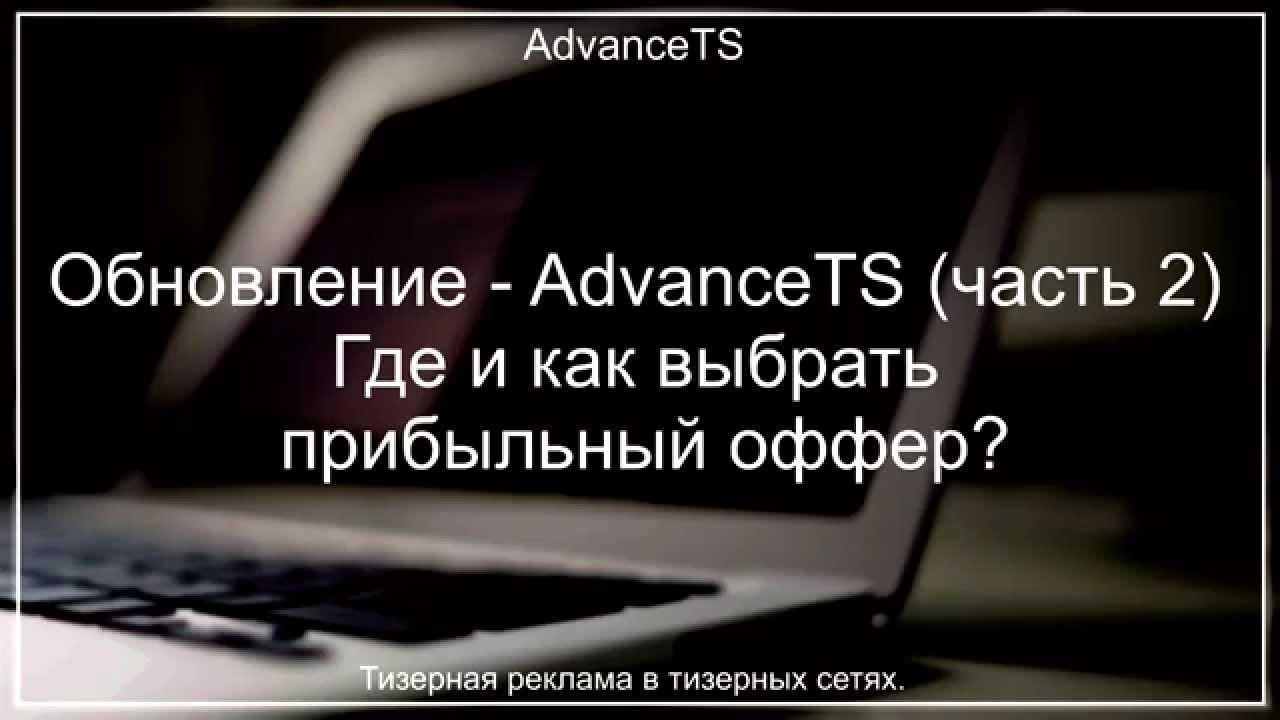 Часть 2. AdvanceTS. Где и как выбрать прибыльный оффер, получить ТОПовый лендинг и объявления...