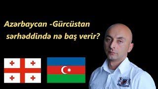 Diqqət!!! Azərbaycan - Gürcüstan sərhəddində nə baş verir?