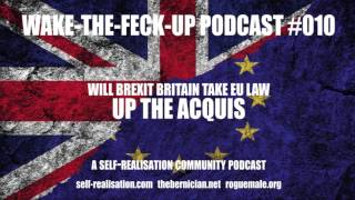 Wake-The-Feck-Up Podcast #010: Will Britain Take EU Law Up The Acquis
