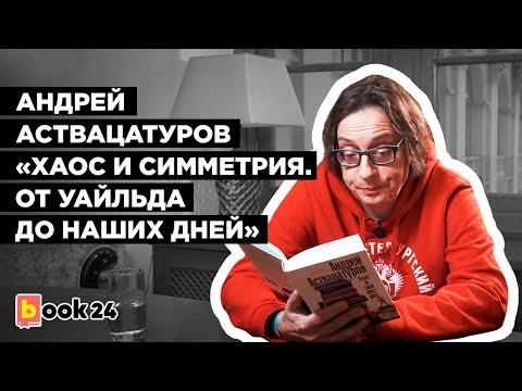 Андрей Аствацатуров. «Хаос и симметрия  От Уайльда до наших дней»