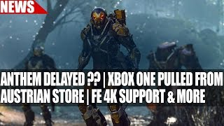 Anthem Delayed ?? | Xbox One Pulled from Austrian Game Store | Fe 4K Support & More
