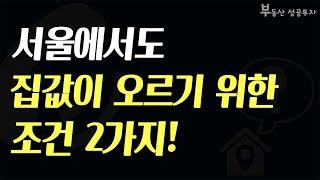[부동산 성공 투자] 서울에서 집값이 오르기 위한 조건…