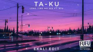 Ta-ku - Long Time No See ft. Atu (Ekali Edit)