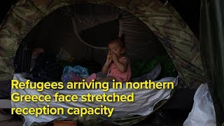 Refugees arriving in northern Greece face stretched reception capacity