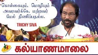 கொள்கையும் மொழியும் அவரவர்க்கே, மற்றவர் மேல் திணிப்பதற்கல்ல : Trichy Siva | Kalyanamalai Video