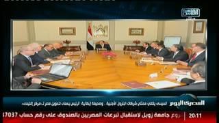 السيسى يلتقى ممثلى شركات البترول الأجنبية.. وصحيفة إيطالية: الرئيس يسعى لتحويل مصر لـ«مركز إقليمى»