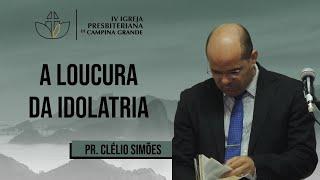 A loucura da idolatria - Pr. Clélio Simões - 16/08/2020 (Manhã)