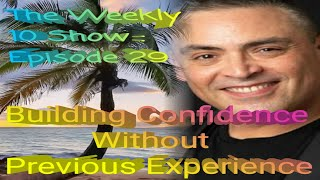 The Weekly 10 Show : Episode 29 - Confidence Without Previous Experience.
