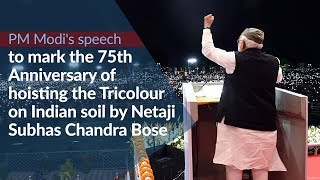 PM Modi's speech on the 75th Anniversary of hoisting of the Tricolour on Indian soil by Netaji Bose