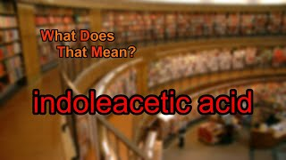 What does indoleacetic acid mean?