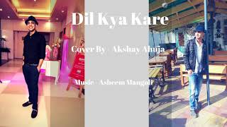 Dil Kya Kare Cover l Akshay Ahuja ft Asheem Mangoli