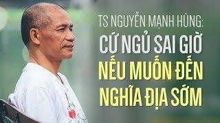 TS Nguyễn Mạnh Hùng: Cứ ngủ sai giờ nếu muốn đến nghĩa địa sớm