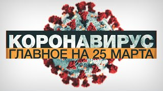 Коронавирус в России и мире: главные новости о распространении COVID-19 к 25 марта