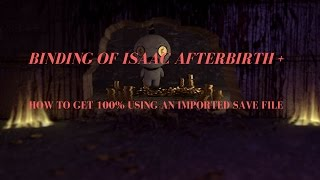 HOW TO GET 100 USING AN IMPORTED SAVE FILE Binding Of Isaac Afterbirth Tutorial