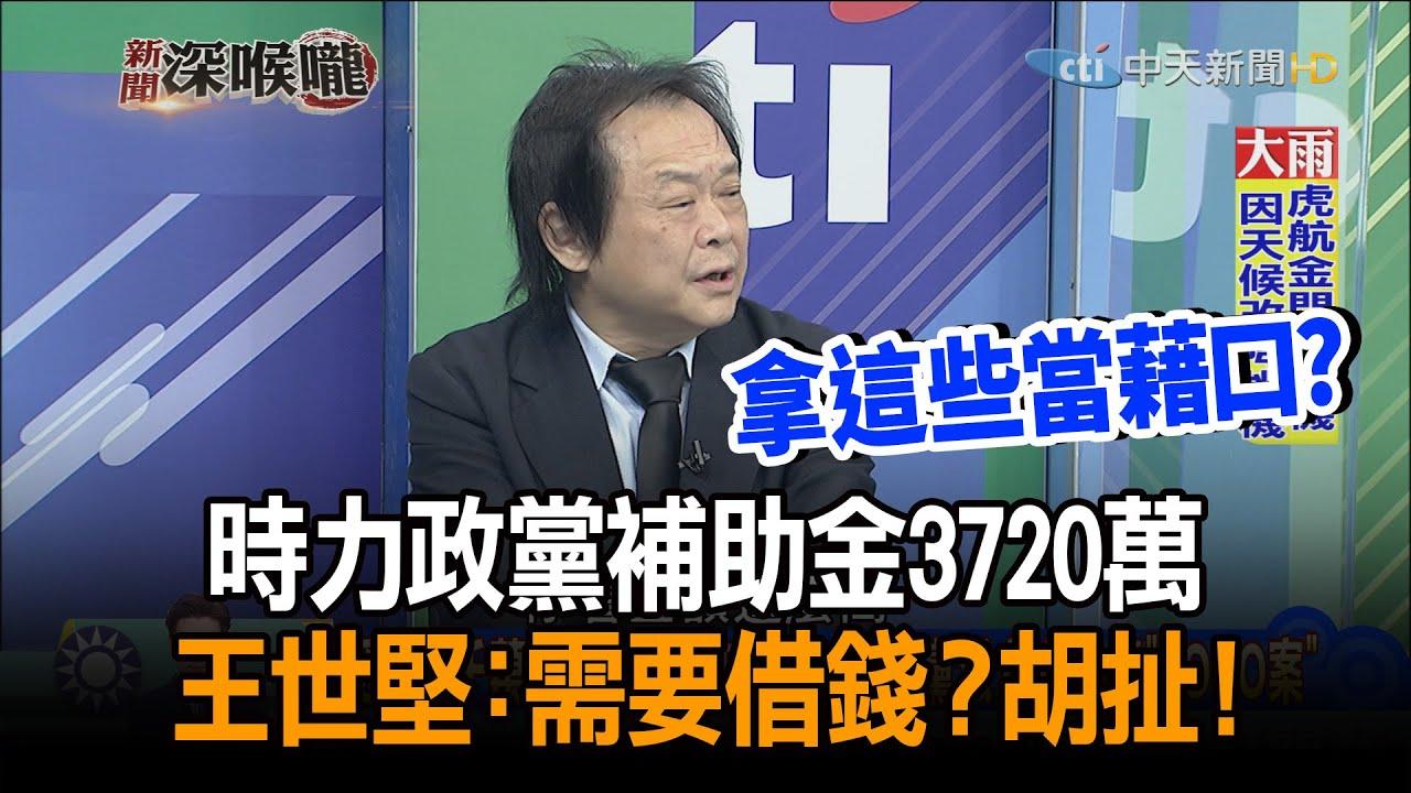 《新聞深喉嚨》精彩片段 時力政黨補助金3720萬 王世堅:需要借錢?胡扯!