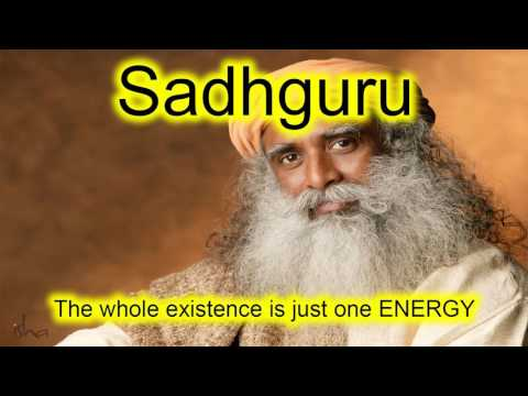 Sadhguru - The whole existence is just one ENERGY. Feel it!