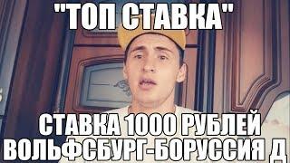 ТОП СТАВКА!!! ВОЛЬФСБУРГ-БОРУССИЯ Д   СТАВКА 1000 РУБЛЕЙ   БУНДЕСЛИГА  
