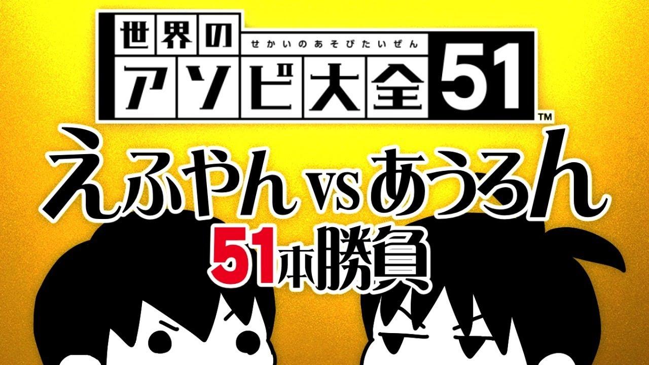 【世界のアソビ大全51】えふやん VS あうろん51本勝負 ⑦最終回