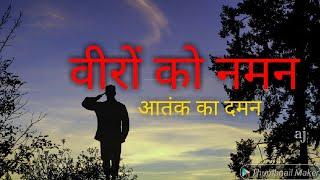 वीरों को नमन।आतंक का दमन|Salute the courageous|Stop terrorism|Bahaduron ko salam|Aatank ka kam tamam