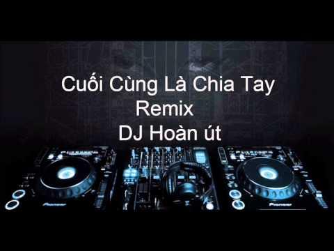 Cuối cùng là chia tay remix Dj Hoàn Ut