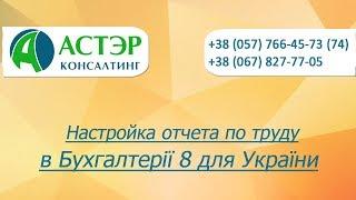 Видеоурок Настройка отчета по труду в Бухгалтерії 8 для України