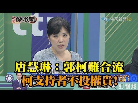 《新聞深喉嚨》精彩片段 唐慧琳:郭柯難合流 柯支持者不投權貴!
