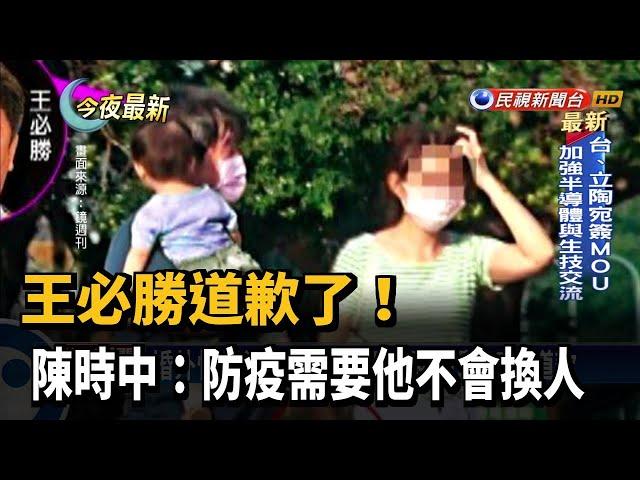 王必勝道歉了!陳時中:防疫需要他不會換人-民視新聞