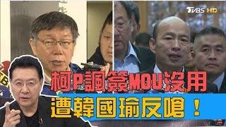 柯文哲諷簽MOU政治採購沒用,遭韓國瑜反嗆!少康戰情室 20190404