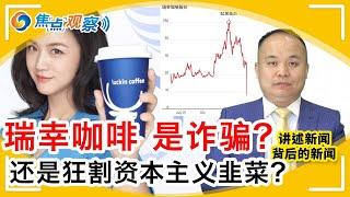 瑞幸咖啡 是在你我口袋里偷钱?还是狂割资本主义韭菜?龙珠喷天下: 一天股价下跌70% 损失50亿美元 股东不清楚资本情况?早有预谋?  |焦点观察 Apr 03,2020