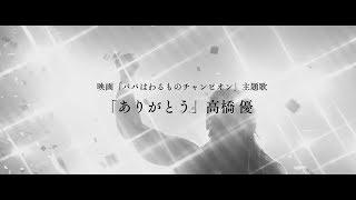 高橋優「ありがとう」MV(映画「パパはわるものチャンピオン」ver.)